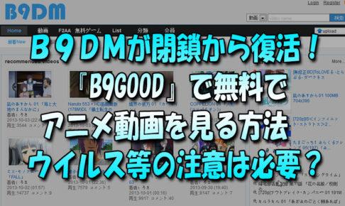 b9dm閉鎖から復活!『B9GOOD』で無料でアニメ動画を見る方法 ウイルス等の注意は必要?
